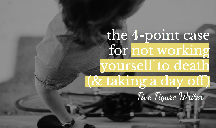 The 4-Point Case for Not Working Yourself To Death (& Taking a Day Off) - Five Figure Writer