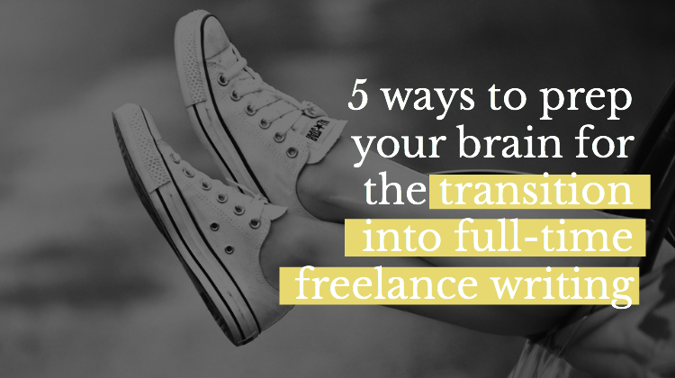 5 Ways to Prep Your Brain for the Transition Into Full-Time Freelancing
