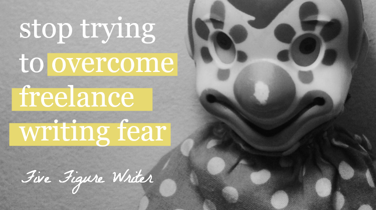 Stop Trying to Overcome Freelance Writing Fear