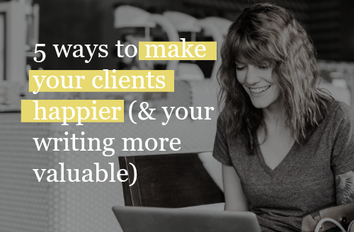 5 Ways To Make Your Clients Happier (& Your Writing More Valuable)