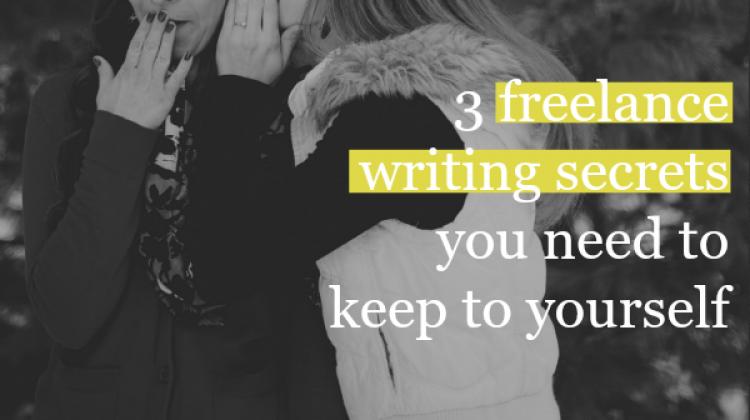 3 Freelance Writing Secrets You Need to Keep to Yourself