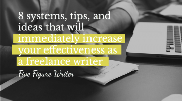 8 Systems, Tips, and Ideas That Will Immediately Increase Your Effectiveness As a Freelance Writer