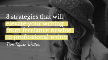 3 Strategies That Will Elevate Your Writing from Freelance Newbie to Professional Writer