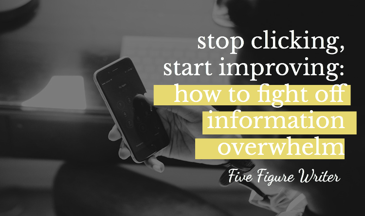 Stop Clicking, Start Improving: How to Fight Off Information Overwhelm - Five Figure Writer