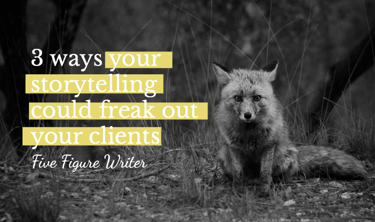 3 Ways Your Storytelling Could Freak Out Your Clients - Five Figure Writer