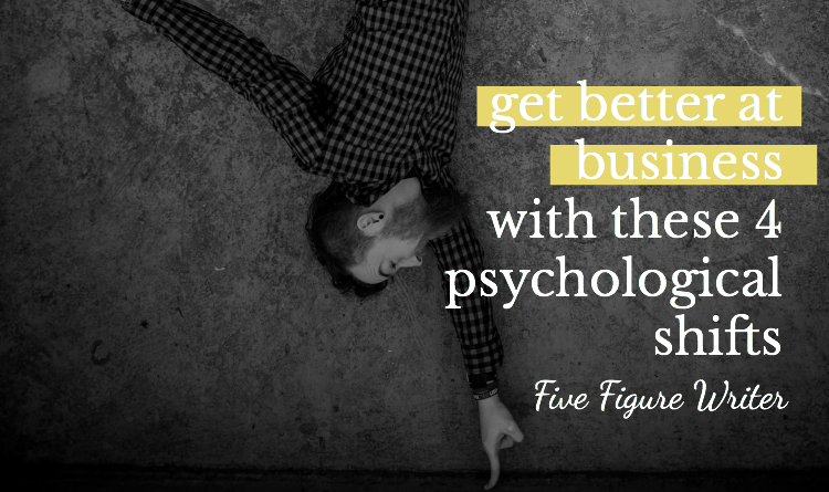 Get Better At Business With These 4 Psychological Shifts - Five Figure Writer - Sarah Greesonbach