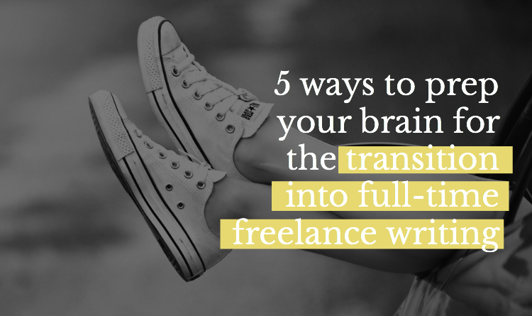 Five Ways to Prep Your Brain for the Transition Into Full-time Freelance Writing - Sarah Greesonbach - Five Figure Writer