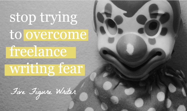 Stop Trying to Overcome Freelance Writing Fear - Sarah Greesonbach - Five Figure Writer