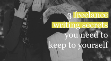 3 Freelance Writing Secrets You Need to Keep to Yourself